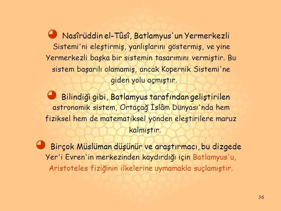 ◕ Nasîrüddin el-Tûsî, Batlamyus un Yermerkezli Sistemi ni eleştirmiş, yanlışlarını göstermiş, ve yine Yermerkezli başka bir sistemin tasarımını vermiştir.