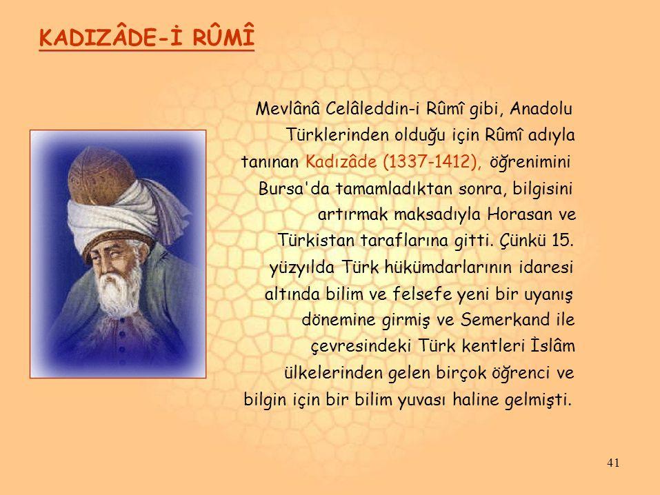 KADIZÂDE-İ RÛMÎ Mevlânâ Celâleddin-i Rûmî gibi, Anadolu Türklerinden olduğu için Rûmî adıyla tanınan Kadızâde (1337-1412), öğrenimini Bursa da tamamladıktan sonra, bilgisini artırmak maksadıyla Horasan ve Türkistan taraflarına gitti.