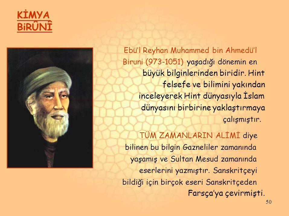 KİMYA BiRÛNÎ Ebü'l Reyhan Muhammed bin Ahmedü'l Biruni (973-1051) yaşadığı dönemin en büyük bilginlerinden biridir.