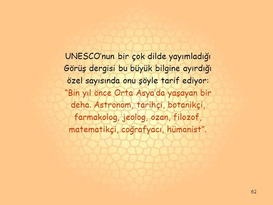UNESCO'nun bir çok dilde yayımladığı Görüş dergisi bu büyük bilgine ayırdığı özel sayısında onu şöyle tarif ediyor: Bin yıl önce Orta Asya'da yaşayan bir deha.