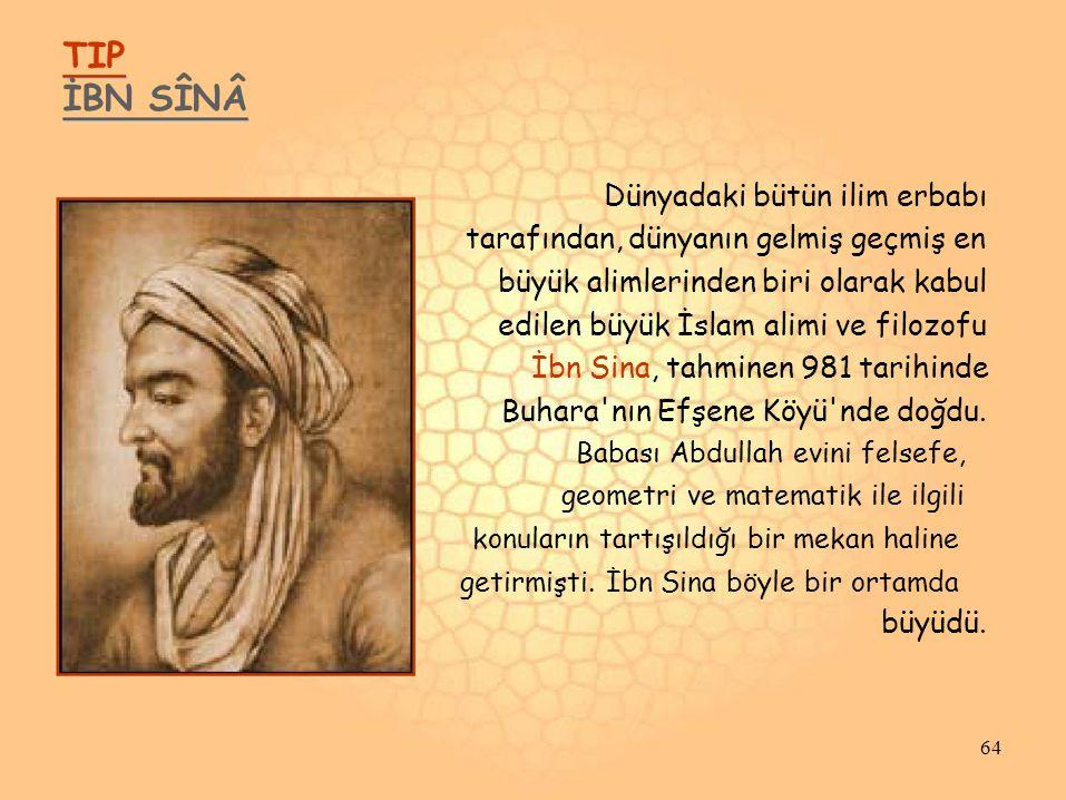 TIP İBN SÎNÂ Dünyadaki bütün ilim erbabı tarafından, dünyanın gelmiş geçmiş en büyük alimlerinden biri olarak kabul edilen büyük İslam alimi ve filozofu İbn Sina, tahminen 981 tarihinde Buhara nın Efşene Köyü nde doğdu.