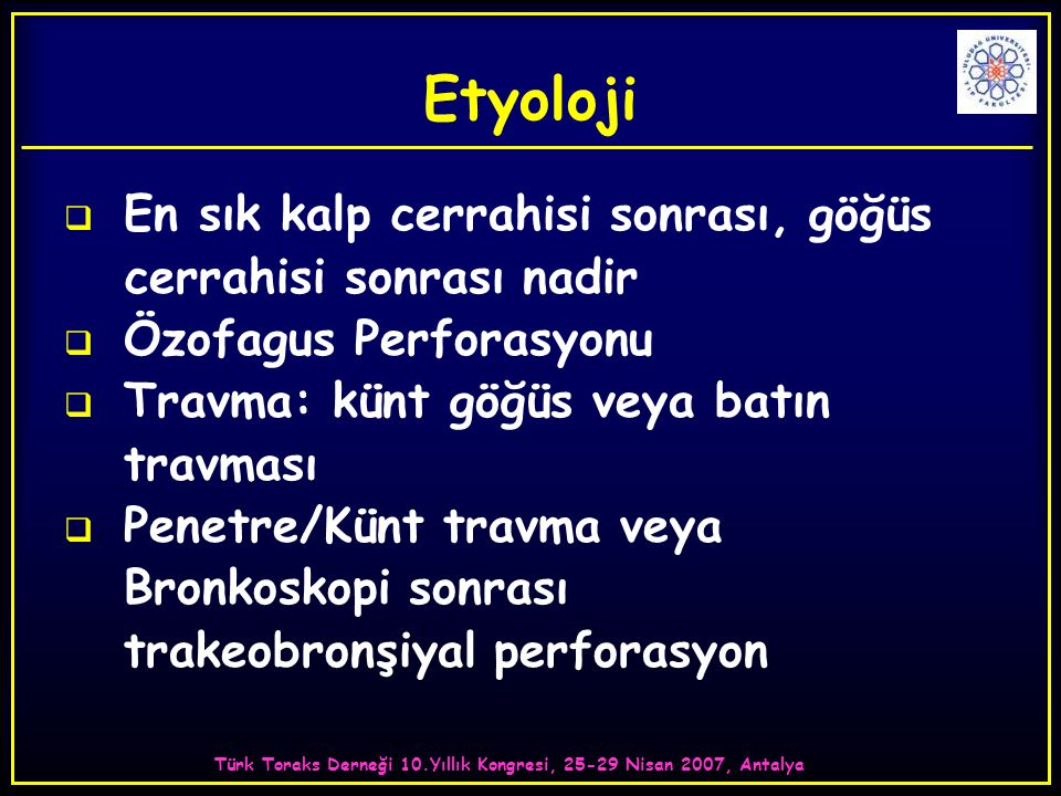 Türk Toraks Derneği 10.Yıllık Kongresi, 25-29 Nisan 2007, Antalya Etyoloji  En sık kalp cerrahisi sonrası, göğüs cerrahisi sonrası nadir  Özofagus Perforasyonu  Travma: künt göğüs veya batın travması  Penetre/Künt travma veya Bronkoskopi sonrası trakeobronşiyal perforasyon