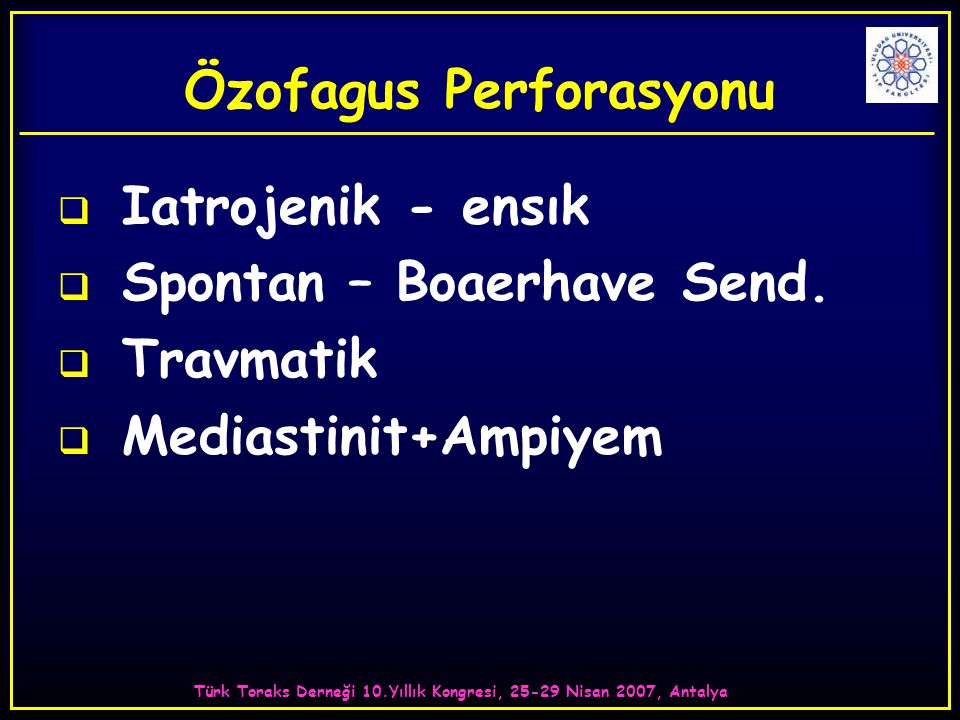Türk Toraks Derneği 10.Yıllık Kongresi, 25-29 Nisan 2007, Antalya Özofagus Perforasyonu  Iatrojenik - ensık  Spontan – Boaerhave Send.  Travmatik 