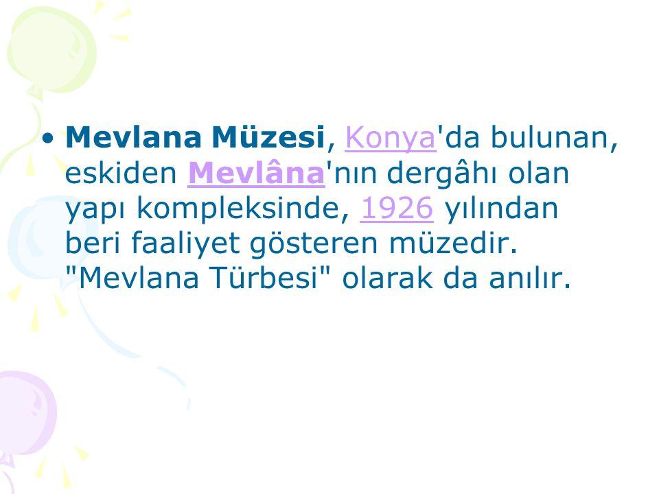 Mevlana Müzesi, Konya da bulunan, eskiden Mevlâna nın dergâhı olan yapı kompleksinde, 1926 yılından beri faaliyet gösteren müzedir.