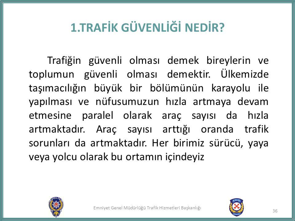 Emniyet Genel Müdürlüğü Trafik Hizmetleri Başkanlığı 1.TRAFİK GÜVENLİĞİ NEDİR? Trafiğin güvenli olması demek bireylerin ve toplumun güvenli olması dem