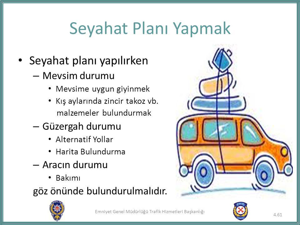 Emniyet Genel Müdürlüğü Trafik Hizmetleri Başkanlığı Seyahat planı yapılırken – Mevsim durumu Mevsime uygun giyinmek Kış aylarında zincir takoz vb. ma