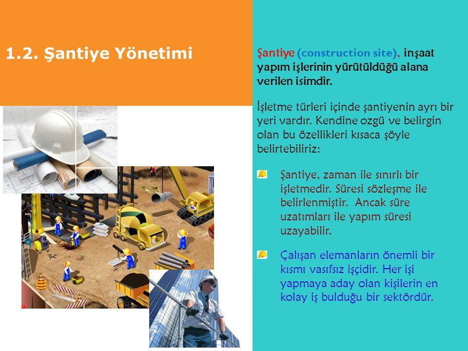 1.2. Şantiye Yönetimi Şantiye (construction site), inşaat yapım işlerinin yürütüldüğü alana verilen isimdir. İşletme türleri içinde şantiyenin ayrı bi