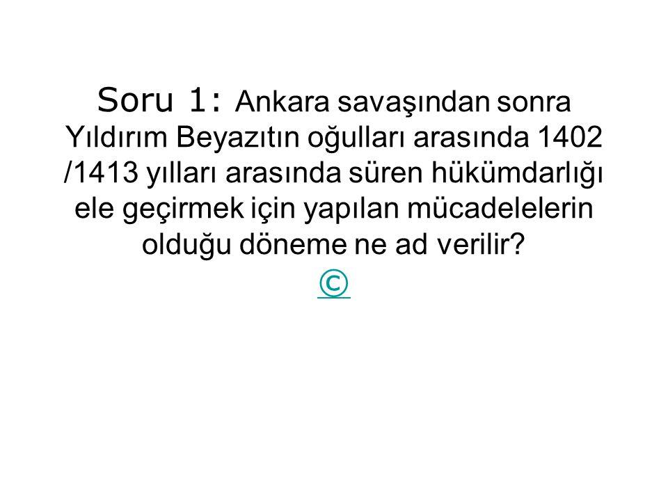 Soru 1: Ankara savaşından sonra Yıldırım Beyazıtın oğulları arasında 1402 /1413 yılları arasında süren hükümdarlığı ele geçirmek için yapılan mücadelelerin olduğu döneme ne ad verilir.