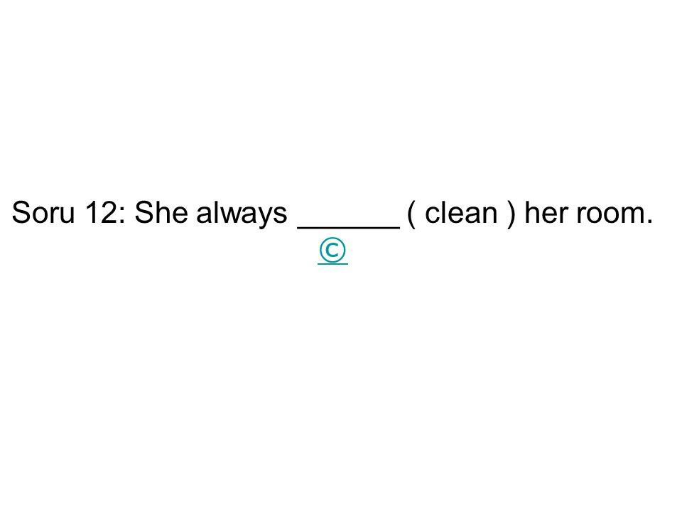 Soru 12: She always ______ ( clean ) her room. © ©