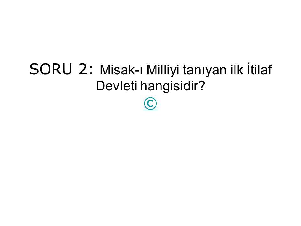 SORU 2: Misak-ı Milliyi tanıyan ilk İtilaf Devleti hangisidir? © ©