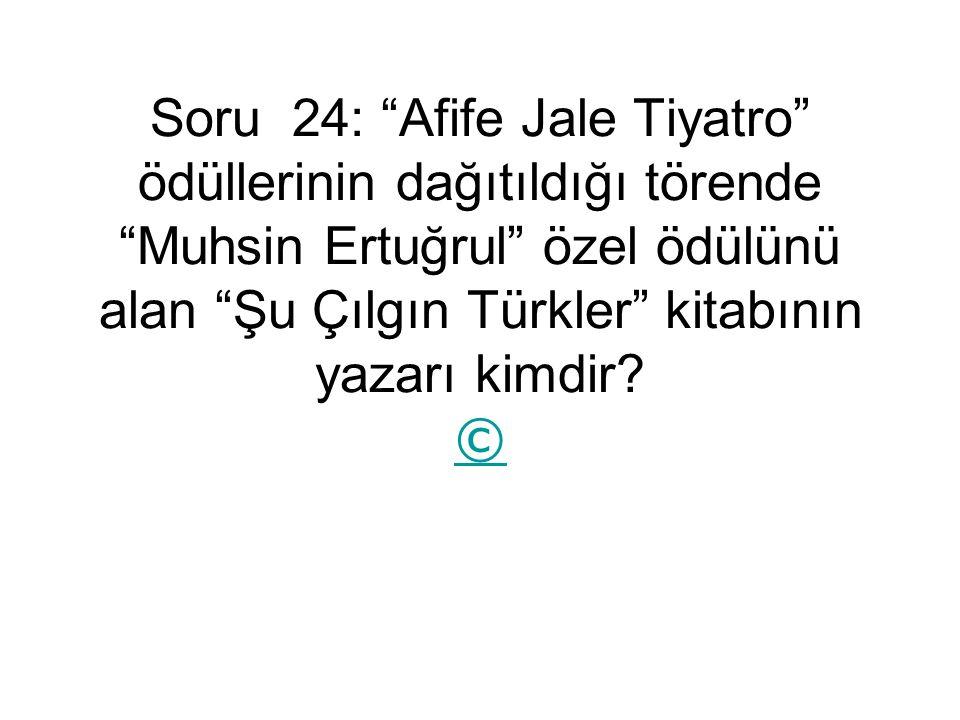 Soru 24: Afife Jale Tiyatro ödüllerinin dağıtıldığı törende Muhsin Ertuğrul özel ödülünü alan Şu Çılgın Türkler kitabının yazarı kimdir.