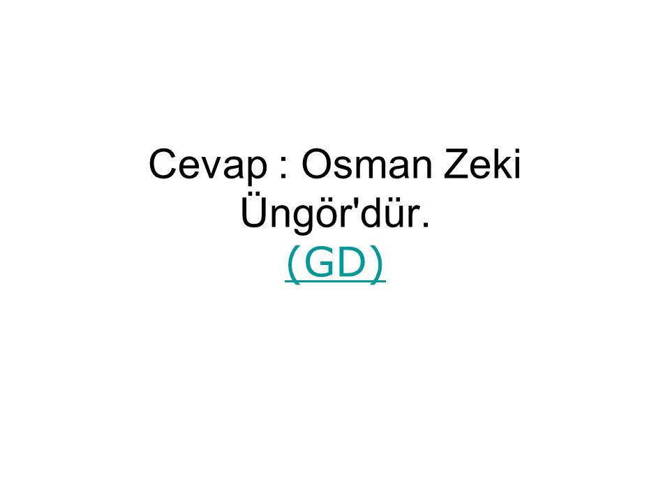 Cevap : Osman Zeki Üngör dür. (GD) (GD)
