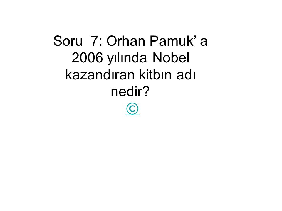 Soru 7: Orhan Pamuk' a 2006 yılında Nobel kazandıran kitbın adı nedir? © ©