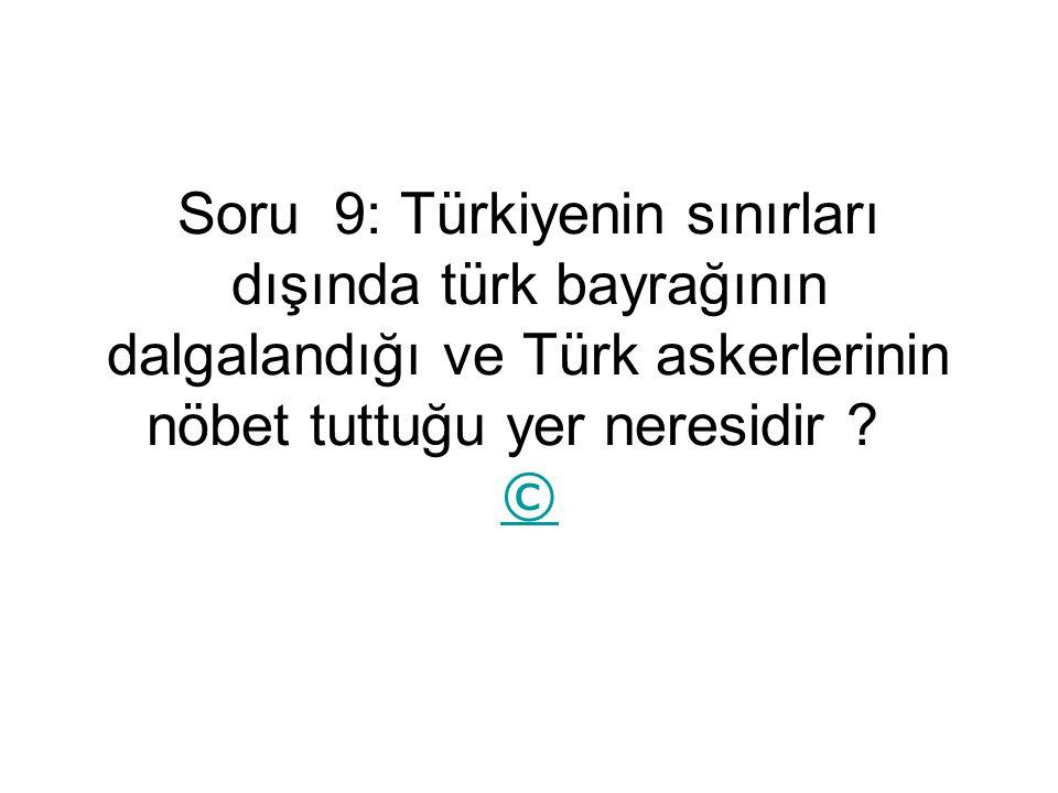 Soru 9: Türkiyenin sınırları dışında türk bayrağının dalgalandığı ve Türk askerlerinin nöbet tuttuğu yer neresidir .
