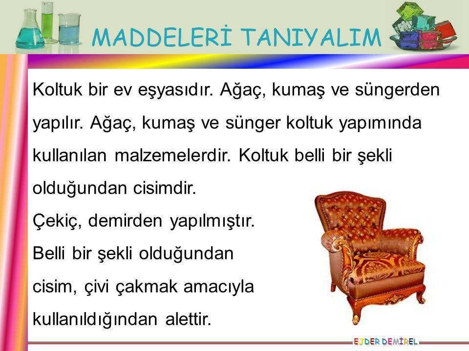 MADDELERİ TANIYALIM EJDER DEMİRELEJDER DEMİRELEJDER DEMİRELEJDER DEMİREL Koltuk bir ev eşyasıdır. Ağaç, kumaş ve süngerden yapılır. Ağaç, kumaş ve sün