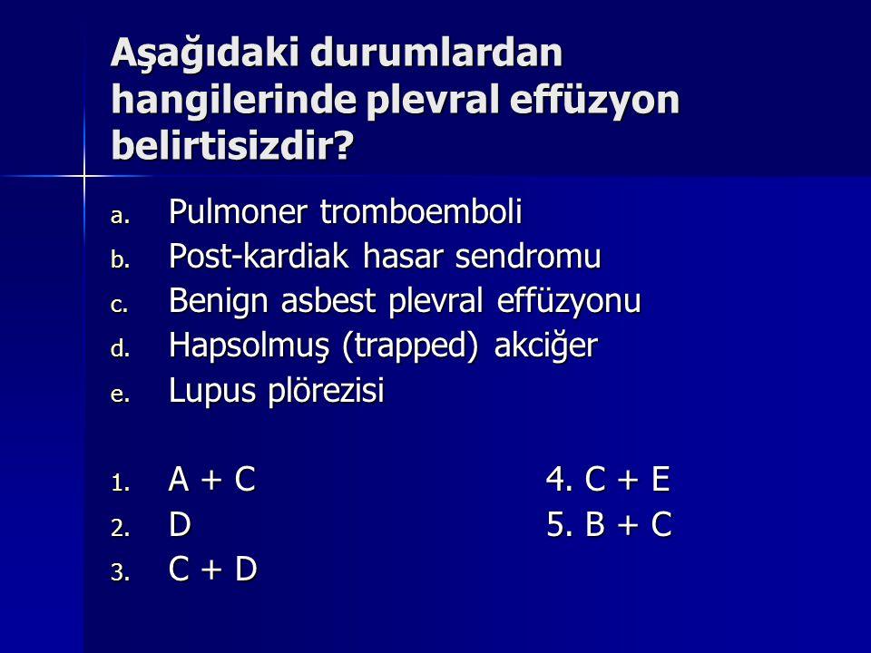 Aşağıdaki durumlardan hangilerinde plevral effüzyon belirtisizdir? a. Pulmoner tromboemboli b. Post-kardiak hasar sendromu c. Benign asbest plevral ef