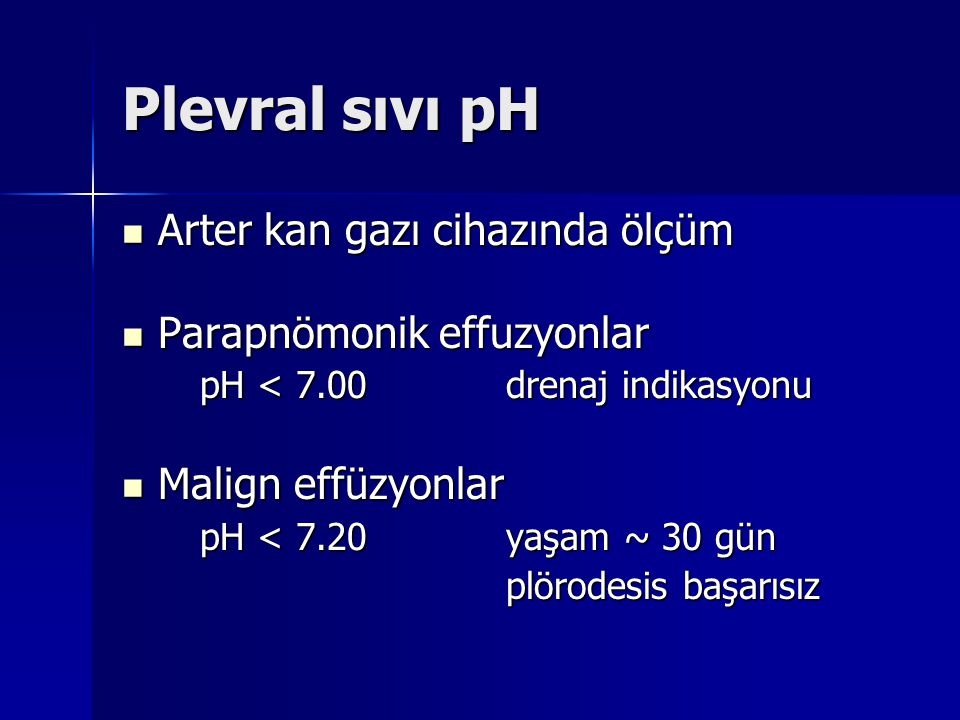 Plevral sıvı pH Arter kan gazı cihazında ölçüm Arter kan gazı cihazında ölçüm Parapnömonik effuzyonlar Parapnömonik effuzyonlar pH < 7.00drenaj indika