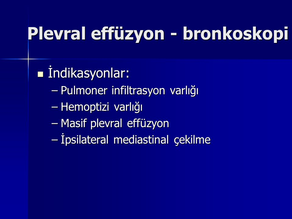 Plevral effüzyon - bronkoskopi İndikasyonlar: İndikasyonlar: –Pulmoner infiltrasyon varlığı –Hemoptizi varlığı –Masif plevral effüzyon –İpsilateral me