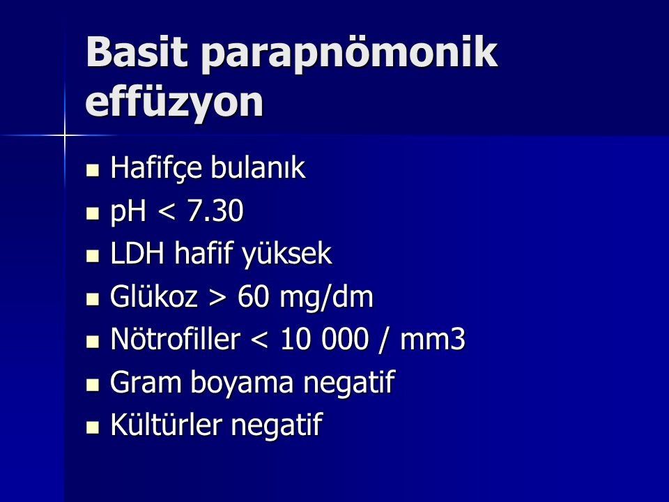 Basit parapnömonik effüzyon Hafifçe bulanık Hafifçe bulanık pH < 7.30 pH < 7.30 LDH hafif yüksek LDH hafif yüksek Glükoz > 60 mg/dm Glükoz > 60 mg/dm