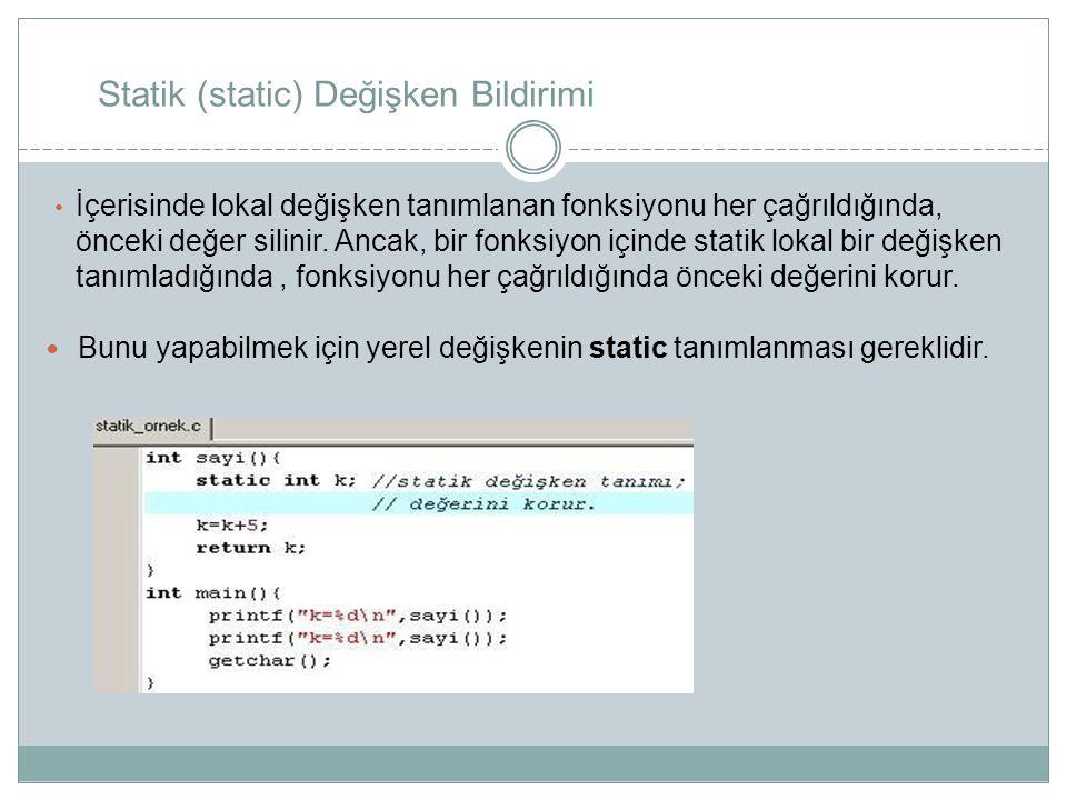 Statik (static) Değişken Bildirimi İçerisinde lokal değişken tanımlanan fonksiyonu her çağrıldığında, önceki değer silinir. Ancak, bir fonksiyon içind