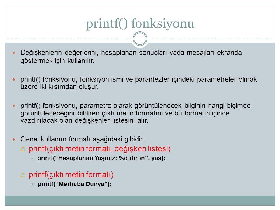 printf() fonksiyonu Değişkenlerin değerlerini, hesaplanan sonuçları yada mesajları ekranda göstermek için kullanılır. printf() fonksiyonu, fonksiyon i