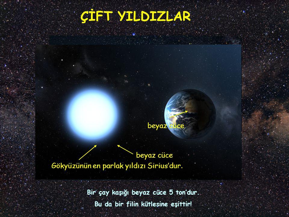 ÇİFT YILDIZLAR beyaz cüce Gökyüzünün en parlak yıldızı Sirius'dur. beyaz cüce Bir çay kaşığı beyaz cüce 5 ton'dur. Bu da bir filin kütlesine eşittir!
