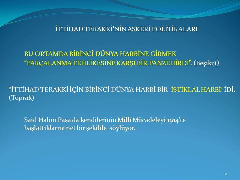 """İTTİHAD TERAKKİ'NİN ASKERİ POLİTİKALARI BU ORTAMDA BİRİNCİ DÜNYA HARBİNE GİRMEK """"PARÇALANMA TEHLİKESİNE KARŞI BİR PANZEHİRDİ"""". (Beşikçi ) 12 """"İTTİHAD"""