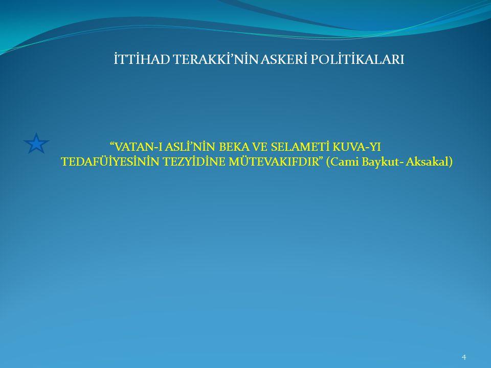 "İTTİHAD TERAKKİ'NİN ASKERİ POLİTİKALARI ""VATAN-I ASLİ'NİN BEKA VE SELAMETİ KUVA-YI TEDAFÜİYESİNİN TEZYİDİNE MÜTEVAKIFDIR"" (Cami Baykut- Aksakal) 4"