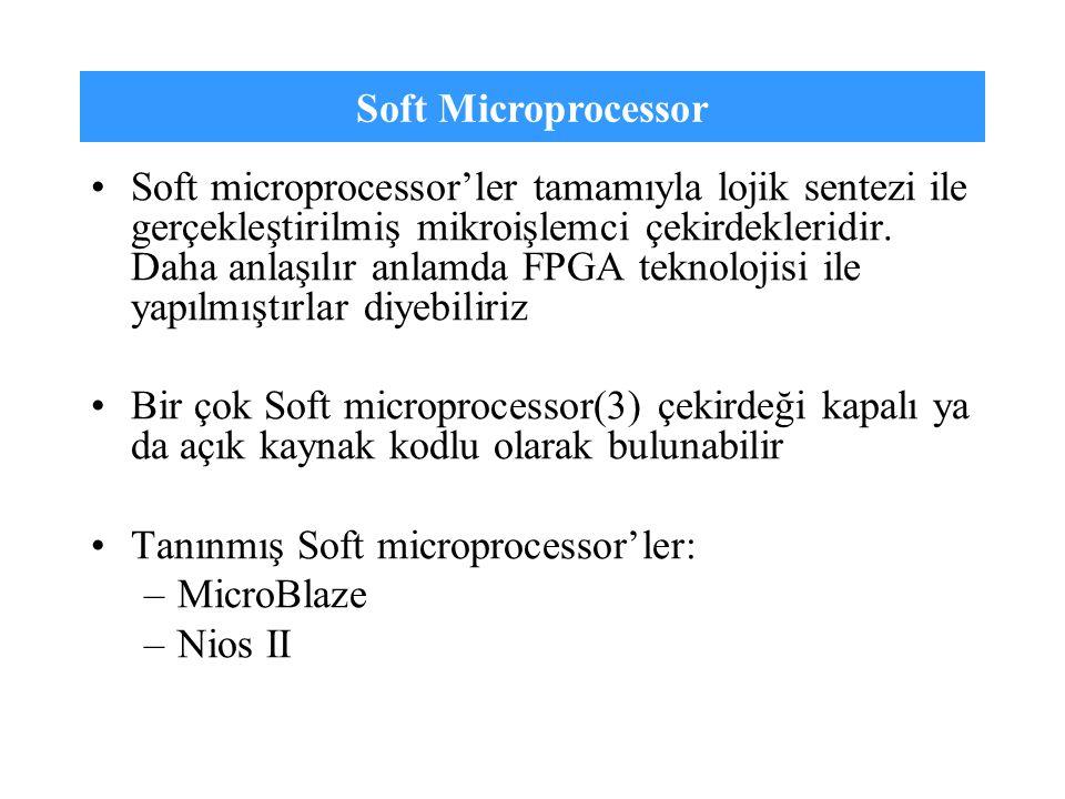 Soft Microprocessor Soft microprocessor'ler tamamıyla lojik sentezi ile gerçekleştirilmiş mikroişlemci çekirdekleridir. Daha anlaşılır anlamda FPGA te