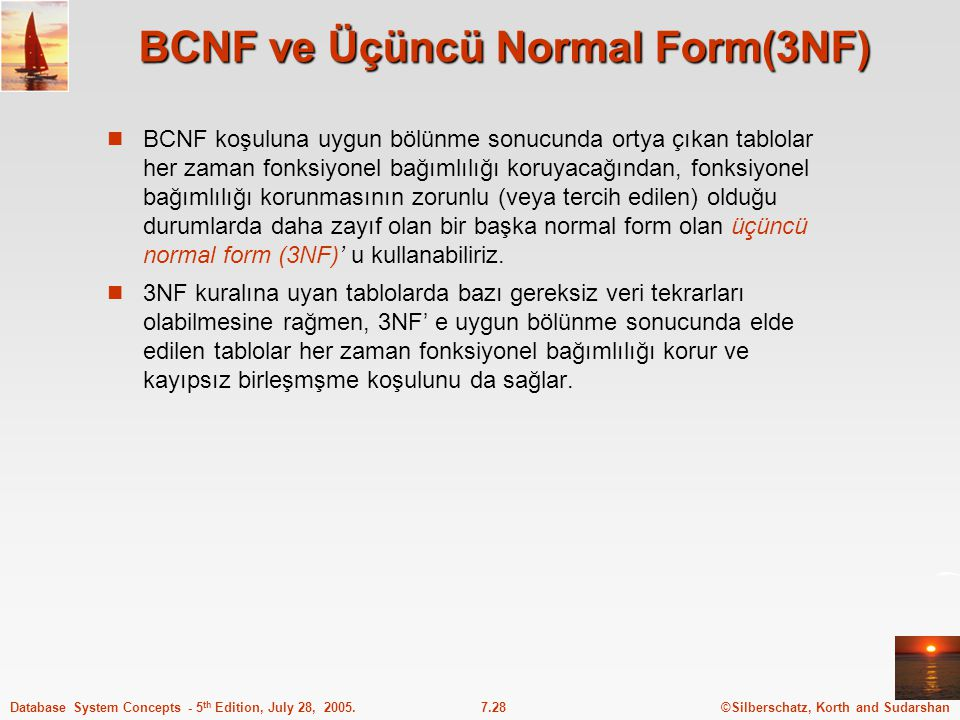 ©Silberschatz, Korth and Sudarshan7.28Database System Concepts - 5 th Edition, July 28, 2005. BCNF ve Üçüncü Normal Form(3NF) BCNF koşuluna uygun bölü
