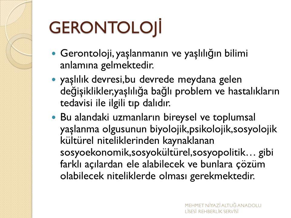 GERONTOLOJ İ Gerontoloji, yaşlanmanın ve yaşlılı ğ ın bilimi anlamına gelmektedir. yaşlılık devresi,bu devrede meydana gelen de ğ işiklikler,yaşlılı ğ