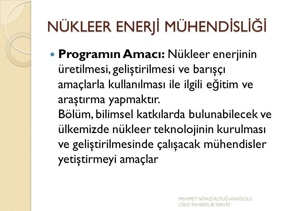 NÜKLEER ENERJ İ MÜHEND İ SL İĞİ Programın Amacı: Nükleer enerjinin üretilmesi, geliştirilmesi ve barışçı amaçlarla kullanılması ile ilgili e ğ itim ve
