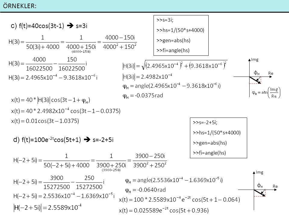ÖRNEKLER: c) f(t)=40cos(3t-1)  s=3i d) f(t)=100e -2t cos(5t+1)  s=-2+5i >>s=3i; >>hs=1/(50*s+4000) >>gen=abs(hs) >>fi=angle(hs) >>s=-2+5i; >>hs=1/(50*s+4000) >>gen=abs(hs) >>fi=angle(hs) Re Img Re Img φHφH φHφH