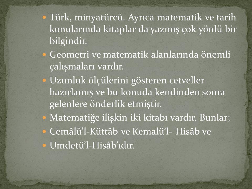 Türk, minyatürcü. Ayrıca matematik ve tarih konularında kitaplar da yazmış çok yönlü bir bilgindir. Geometri ve matematik alanlarında önemli çalışmala