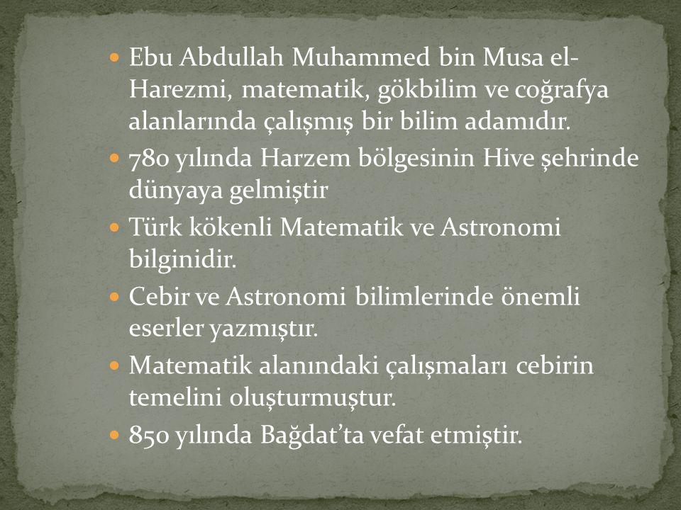 Ebu Abdullah Muhammed bin Musa el- Harezmi, matematik, gökbilim ve coğrafya alanlarında çalışmış bir bilim adamıdır. 780 yılında Harzem bölgesinin Hiv