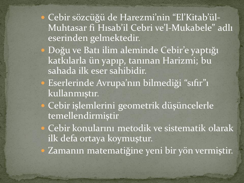 """Cebir sözcüğü de Harezmi'nin """"El'Kitab'ül- Muhtasar fi Hısab'il Cebri ve'l-Mukabele"""" adlı eserinden gelmektedir. Doğu ve Batı ilim aleminde Cebir'e ya"""