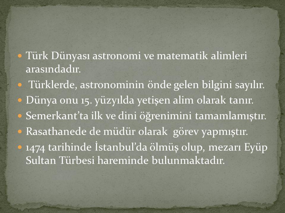 Türk Dünyası astronomi ve matematik alimleri arasındadır. Türklerde, astronominin önde gelen bilgini sayılır. Dünya onu 15. yüzyılda yetişen alim olar