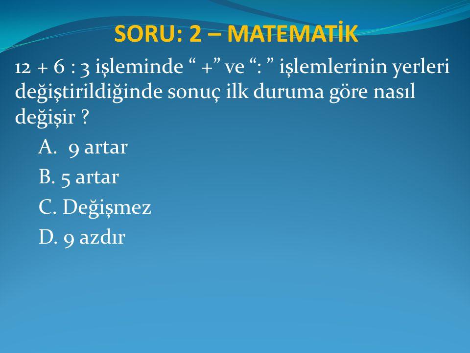 """SORU: 2 – MATEMATİK 12 + 6 : 3 işleminde """" +"""" ve """": """" işlemlerinin yerleri değiştirildiğinde sonuç ilk duruma göre nasıl değişir ? A. 9 artar B. 5 art"""