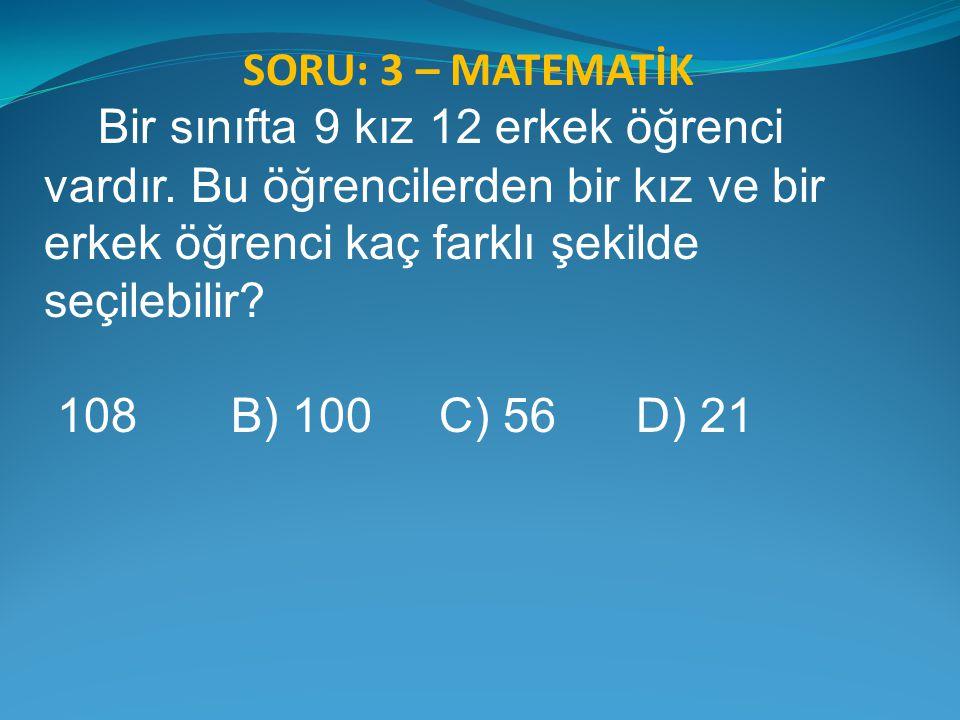 SORU: 3 – MATEMATİK Bir sınıfta 9 kız 12 erkek öğrenci vardır. Bu öğrencilerden bir kız ve bir erkek öğrenci kaç farklı şekilde seçilebilir? 108 B) 10