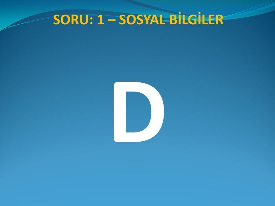 SORU: 1 – SOSYAL BİLGİLER D