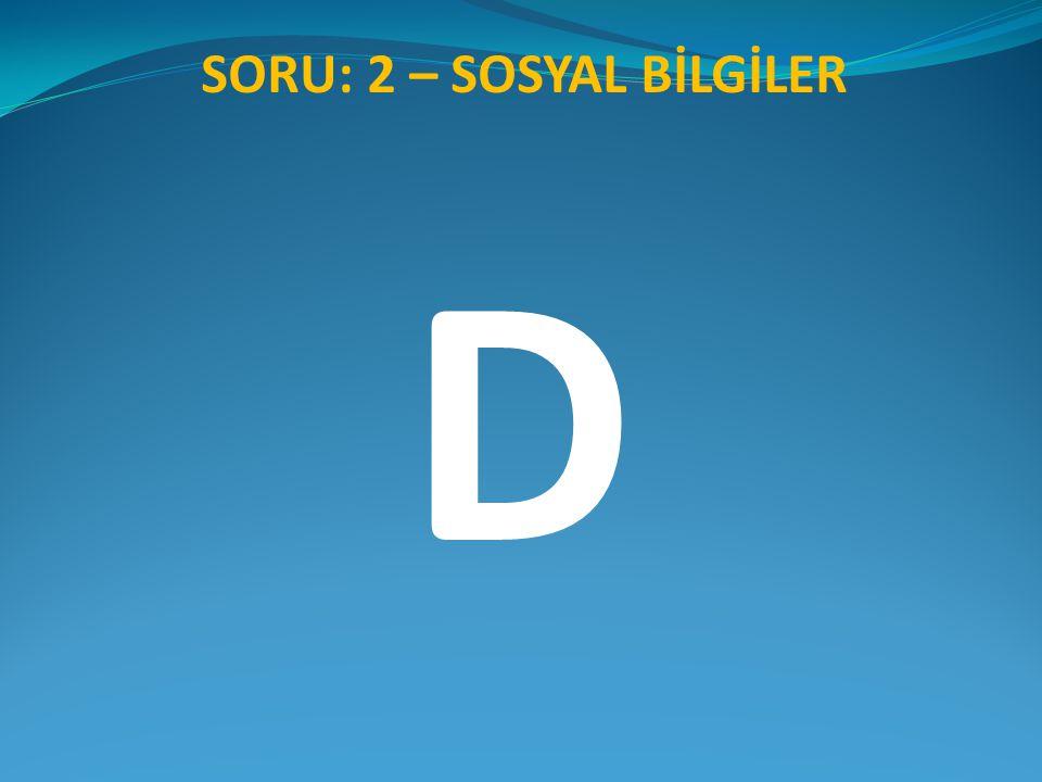 SORU: 2 – SOSYAL BİLGİLER D
