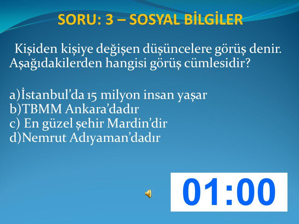 SORU: 3 – SOSYAL BİLGİLER Kişiden kişiye değişen düşüncelere görüş denir. Aşağıdakilerden hangisi görüş cümlesidir? a)İstanbul'da 15 milyon insan yaşa