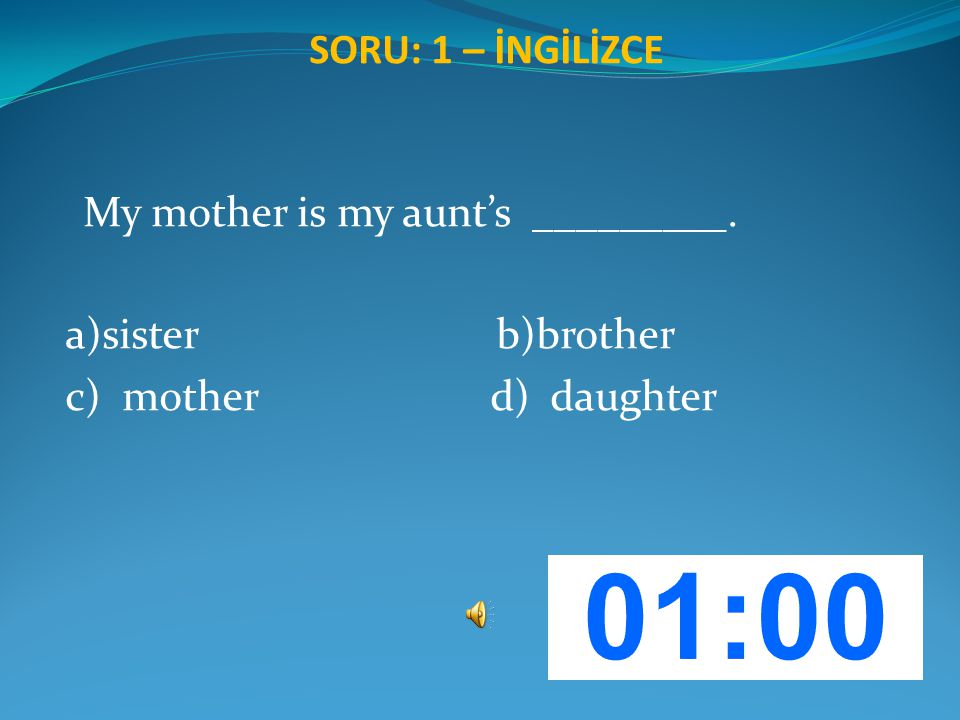SORU: 1 – İNGİLİZCE My mother is my aunt's _________. a)sister b)brother c) mother d) daughter
