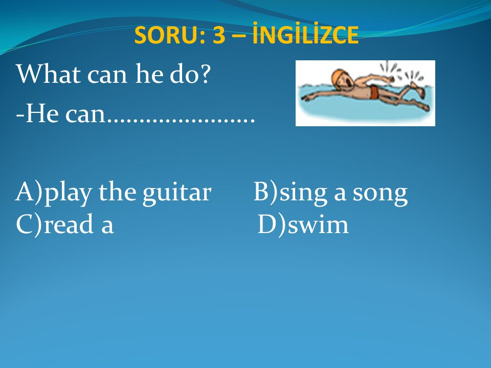 SORU: 3 – İNGİLİZCE What can he do. -He can…………………..