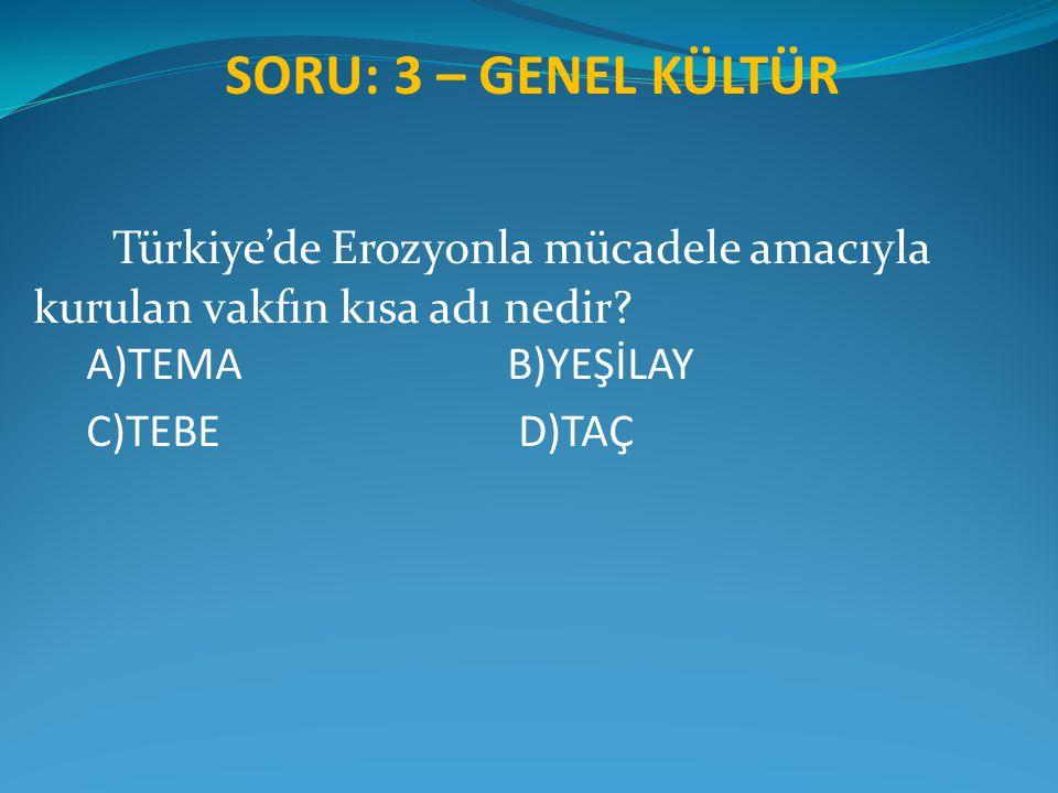SORU: 3 – GENEL KÜLTÜR Türkiye'de Erozyonla mücadele amacıyla kurulan vakfın kısa adı nedir? A)TEMA B)YEŞİLAY C)TEBE D)TAÇ