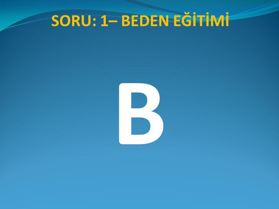 SORU: 1– BEDEN EĞİTİMİ B
