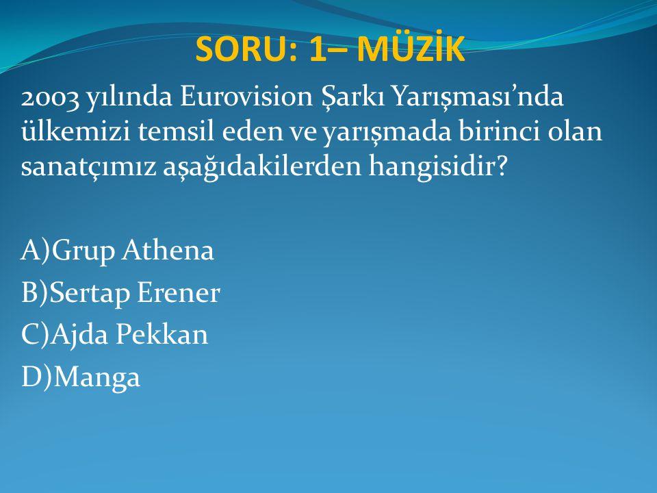 SORU: 1– MÜZİK 2003 yılında Eurovision Şarkı Yarışması'nda ülkemizi temsil eden ve yarışmada birinci olan sanatçımız aşağıdakilerden hangisidir? A)Gru