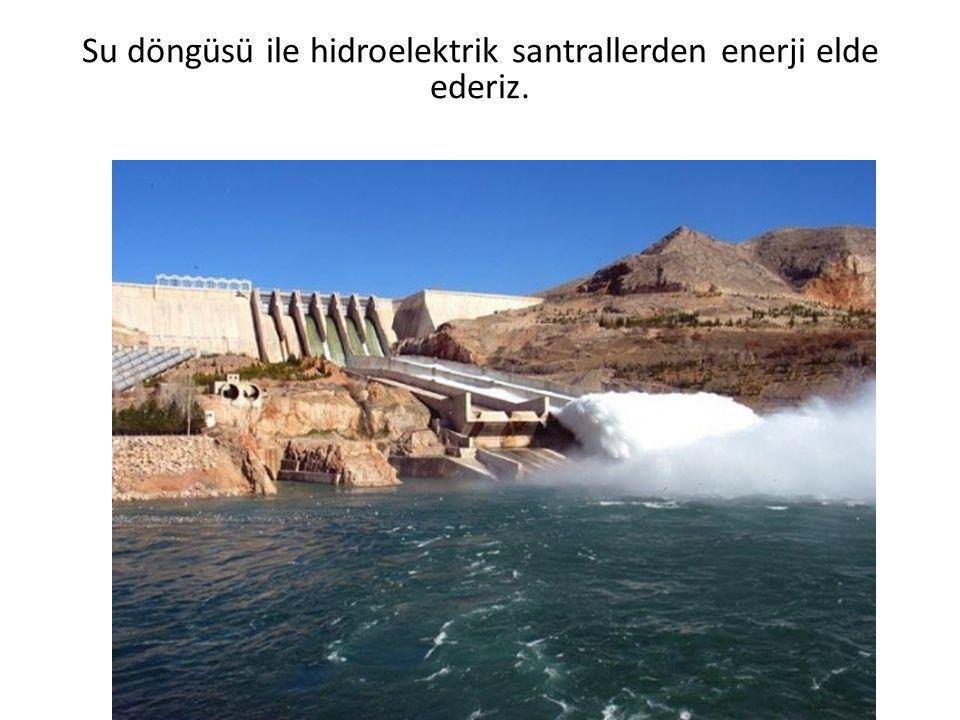 Su döngüsü ile hidroelektrik santrallerden enerji elde ederiz.
