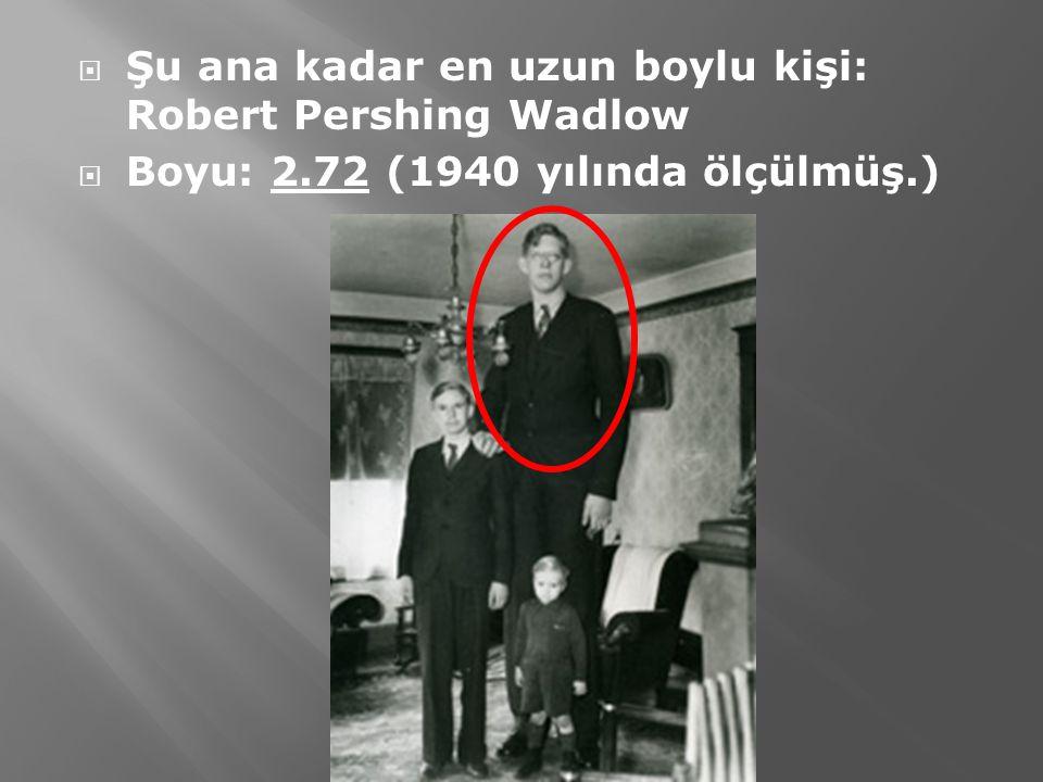  Şu ana kadar en uzun boylu kişi: Robert Pershing Wadlow  Boyu: 2.72 (1940 yılında ölçülmüş.)