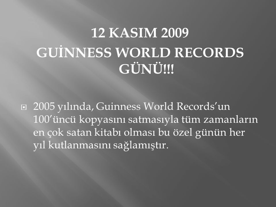 12 KASIM 2009 GUİNNESS WORLD RECORDS GÜNÜ!!!  2005 yılında, Guinness World Records'un 100'üncü kopyasını satmasıyla tüm zamanların en çok satan kitab
